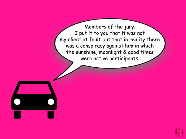 Against a plain dark pink background a car says, 'Members of the jury. I put it to you that it was not my client at fault but that in reality there was a conspiracy against him in which the sunshine, moonlight & good times were active participants'.