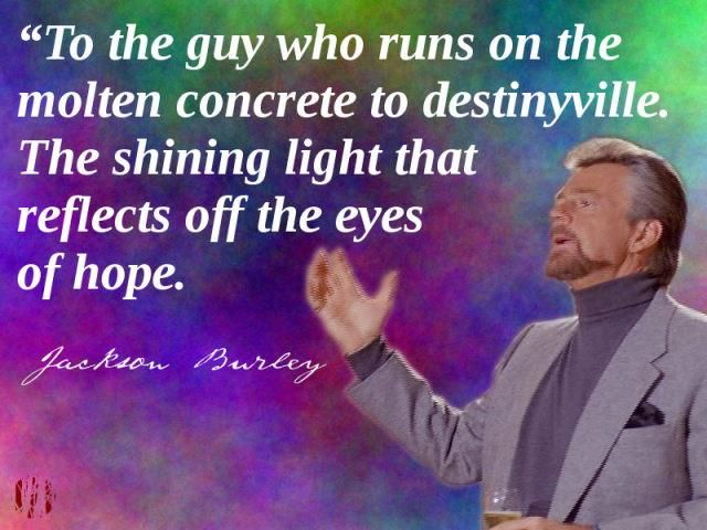 """To the guy who runs on the molten concrete to destinyville. The shining light that reflects off the eyes of hope"""