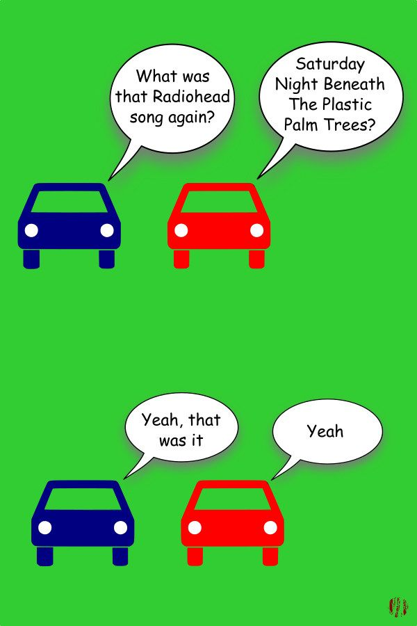 "Two cartoon cars have the following exchange. ""What was that Radiohead song again?"". ""Saturday Night Beneath The Plastic Palm Trees"". ""Yeah, that was it"". ""Yeah""."
