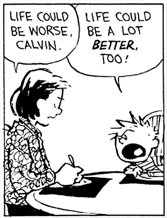 A Calvin & Hobbes cartoon in which Calvin's mum suggests things could be worse to which he quite rightly replies things could be better too