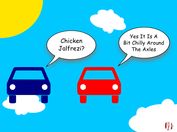 "One cartoon car asks another whilst apparently floating through the clouds on a sunny day, ""Chicken Jalfrezi?"". To which it receives the reply, ""Yes, it is a bit chilly around the axles""."
