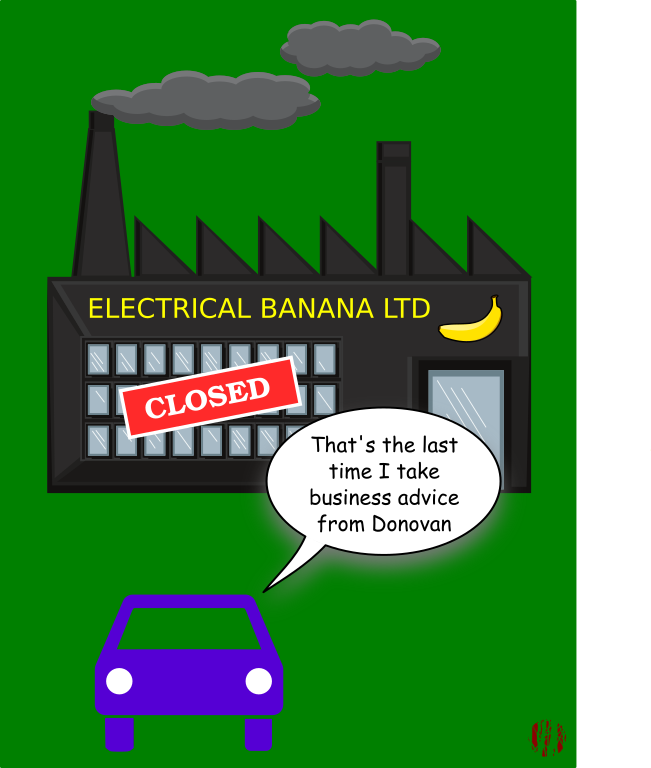 "A cartoon car outside a closed down Electrical Banana factory says, ""That's the last time I take business advice from Donovan""."